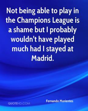 Fernando Morientes - Not being able to play in the Champions League is a shame but I probably wouldn't have played much had I stayed at Madrid.