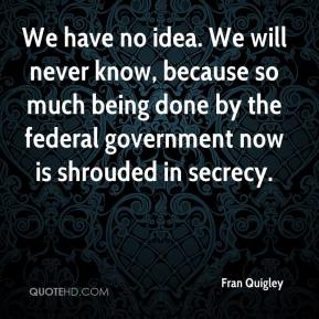 Fran Quigley - We have no idea. We will never know, because so much being done by the federal government now is shrouded in secrecy.