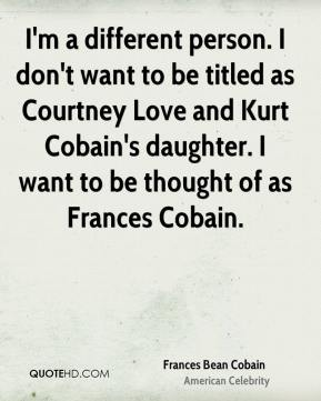 Frances Bean Cobain - I'm a different person. I don't want to be titled as Courtney Love and Kurt Cobain's daughter. I want to be thought of as Frances Cobain.