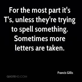 Francis Gillis - For the most part it's T's, unless they're trying to spell something. Sometimes more letters are taken.