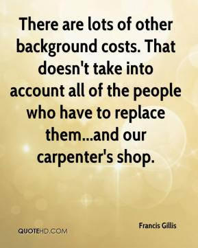 Francis Gillis - There are lots of other background costs. That doesn't take into account all of the people who have to replace them...and our carpenter's shop.
