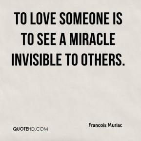 Francois Muriac - To love someone is to see a miracle invisible to others.