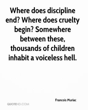 Francois Muriac - Where does discipline end? Where does cruelty begin? Somewhere between these, thousands of children inhabit a voiceless hell.