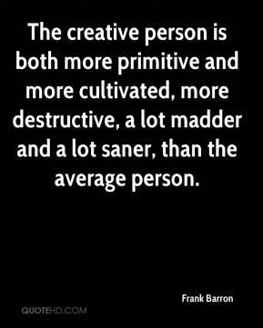 Frank Barron - The creative person is both more primitive and more cultivated, more destructive, a lot madder and a lot saner, than the average person.