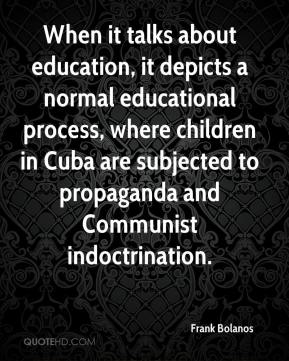 Frank Bolanos - When it talks about education, it depicts a normal educational process, where children in Cuba are subjected to propaganda and Communist indoctrination.