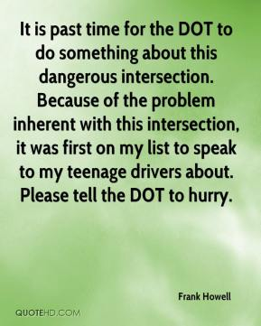 Frank Howell - It is past time for the DOT to do something about this dangerous intersection. Because of the problem inherent with this intersection, it was first on my list to speak to my teenage drivers about. Please tell the DOT to hurry.