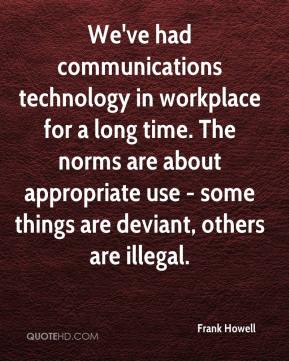 Frank Howell - We've had communications technology in workplace for a long time. The norms are about appropriate use - some things are deviant, others are illegal.