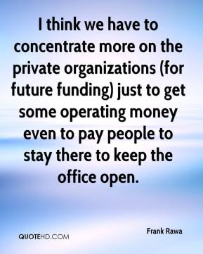Frank Rawa - I think we have to concentrate more on the private organizations (for future funding) just to get some operating money even to pay people to stay there to keep the office open.