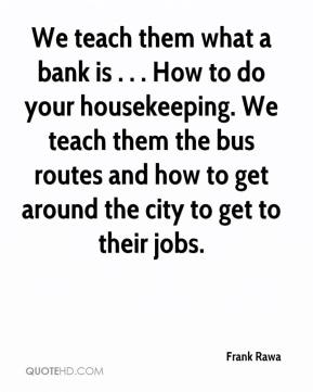 frank rawa we teach them what a bank is how to do - How To Get A Housekeeping Job
