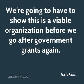 We're going to have to show this is a viable organization before we go after government grants again.