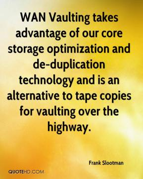 Frank Slootman - WAN Vaulting takes advantage of our core storage optimization and de-duplication technology and is an alternative to tape copies for vaulting over the highway.