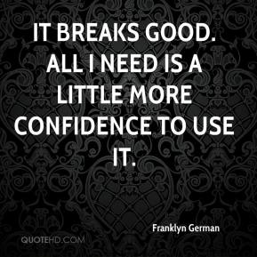 Franklyn German - It breaks good. All I need is a little more confidence to use it.