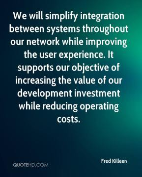 Fred Killeen - We will simplify integration between systems throughout our network while improving the user experience. It supports our objective of increasing the value of our development investment while reducing operating costs.