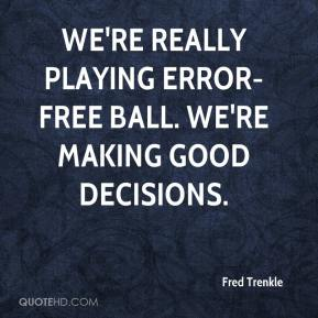 Fred Trenkle - We're really playing error-free ball. We're making good decisions.