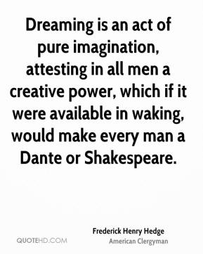 Frederick Henry Hedge - Dreaming is an act of pure imagination, attesting in all men a creative power, which if it were available in waking, would make every man a Dante or Shakespeare.