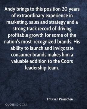 Frits van Paasschen - Andy brings to this position 20 years of extraordinary experience in marketing, sales and strategy and a strong track record of driving profitable growth for some of the nation's most-recognized brands. His ability to launch and invigorate consumer brands makes him a valuable addition to the Coors leadership team.