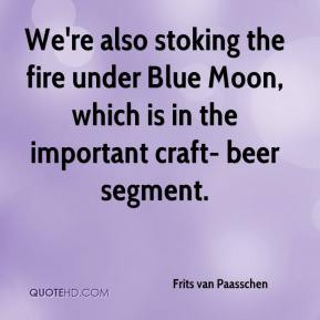 Frits van Paasschen - We're also stoking the fire under Blue Moon, which is in the important craft- beer segment.