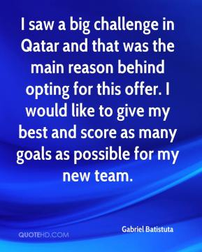 Gabriel Batistuta - I saw a big challenge in Qatar and that was the main reason behind opting for this offer. I would like to give my best and score as many goals as possible for my new team.