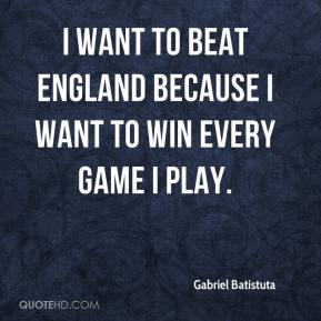 Gabriel Batistuta - I want to beat England because I want to win every game I play.