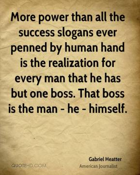 Gabriel Heatter - More power than all the success slogans ever penned by human hand is the realization for every man that he has but one boss. That boss is the man - he - himself.