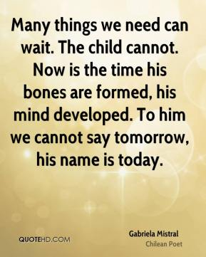 Gabriela Mistral - Many things we need can wait. The child cannot. Now is the time his bones are formed, his mind developed. To him we cannot say tomorrow, his name is today.