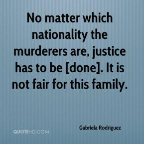 Gabriela Rodriguez - No matter which nationality the murderers are, justice has to be [done]. It is not fair for this family.