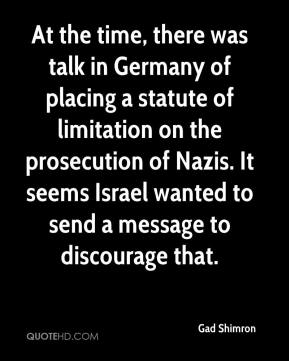 Gad Shimron - At the time, there was talk in Germany of placing a statute of limitation on the prosecution of Nazis. It seems Israel wanted to send a message to discourage that.