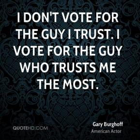 Gary Burghoff - I don't vote for the guy I trust. I vote for the guy who trusts me the most.