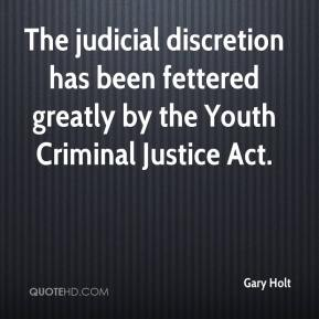 Gary Holt - The judicial discretion has been fettered greatly by the Youth Criminal Justice Act.