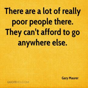 Gary Maurer - There are a lot of really poor people there. They can't afford to go anywhere else.