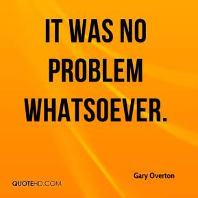 Gary Overton - It was no problem whatsoever.