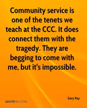 Gary Ray - Community service is one of the tenets we teach at the CCC. It does connect them with the tragedy. They are begging to come with me, but it's impossible.