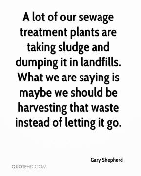 Gary Shepherd - A lot of our sewage treatment plants are taking sludge and dumping it in landfills. What we are saying is maybe we should be harvesting that waste instead of letting it go.
