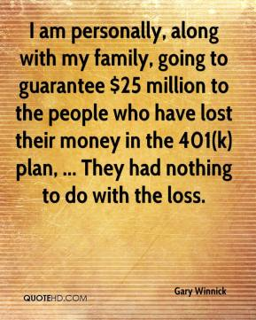 Gary Winnick - I am personally, along with my family, going to guarantee $25 million to the people who have lost their money in the 401(k) plan, ... They had nothing to do with the loss.