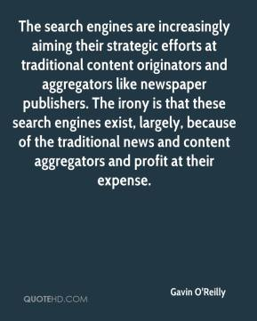 Gavin O'Reilly - The search engines are increasingly aiming their strategic efforts at traditional content originators and aggregators like newspaper publishers. The irony is that these search engines exist, largely, because of the traditional news and content aggregators and profit at their expense.