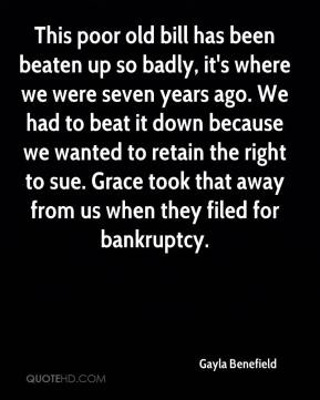 Gayla Benefield - This poor old bill has been beaten up so badly, it's where we were seven years ago. We had to beat it down because we wanted to retain the right to sue. Grace took that away from us when they filed for bankruptcy.