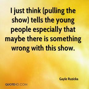 Gayle Ruzicka - I just think (pulling the show) tells the young people especially that maybe there is something wrong with this show.