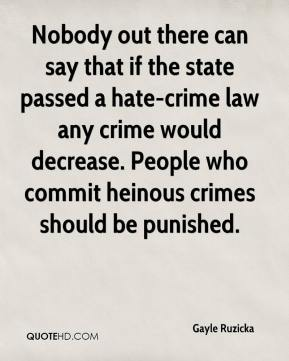 Gayle Ruzicka - Nobody out there can say that if the state passed a hate-crime law any crime would decrease. People who commit heinous crimes should be punished.