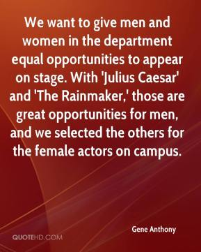 Gene Anthony - We want to give men and women in the department equal opportunities to appear on stage. With 'Julius Caesar' and 'The Rainmaker,' those are great opportunities for men, and we selected the others for the female actors on campus.