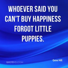 Gene Hill - Whoever said you can't buy happiness forgot little puppies.