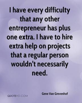 Gene Van Grevenhof - I have every difficulty that any other entrepreneur has plus one extra. I have to hire extra help on projects that a regular person wouldn't necessarily need.