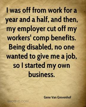 Gene Van Grevenhof - I was off from work for a year and a half, and then, my employer cut off my workers' comp benefits. Being disabled, no one wanted to give me a job, so I started my own business.