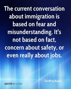 Geoffrey Boyce - The current conversation about immigration is based on fear and misunderstanding. It's not based on fact, concern about safety, or even really about jobs.