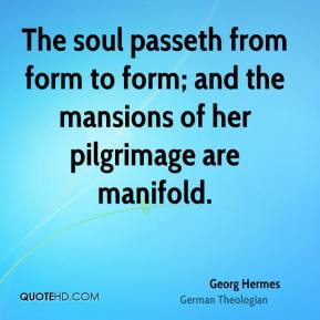 The soul passeth from form to form; and the mansions of her pilgrimage are manifold.