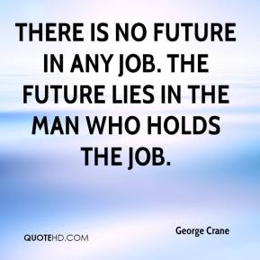 George Crane - There is no future in any job. The future lies in the man who holds the job.