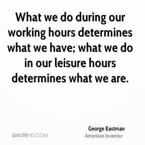 George Eastman - What we do during our working hours determines what we have; what we do in our leisure hours determines what we are.