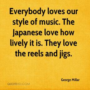 George Millar - Everybody loves our style of music. The Japanese love how lively it is. They love the reels and jigs.