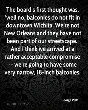 George Platt - The board's first thought was, 'well no, balconies do not fit in downtown Wichita. We're not New Orleans and they have not been part of our streetscape.' And I think we arrived at a rather acceptable compromise -- we're going to have some very narrow, 18-inch balconies.