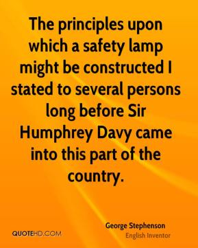 George Stephenson - The principles upon which a safety lamp might be constructed I stated to several persons long before Sir Humphrey Davy came into this part of the country.