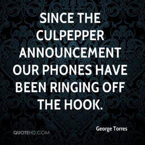 George Torres - Since the Culpepper announcement our phones have been ringing off the hook.